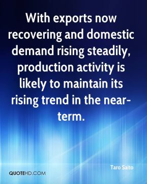 Taro Saito  - With exports now recovering and domestic demand rising steadily, production activity is likely to maintain its rising trend in the near-term.