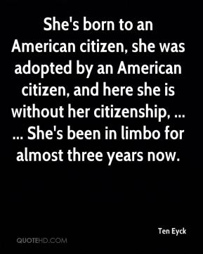 Ten Eyck  - She's born to an American citizen, she was adopted by an American citizen, and here she is without her citizenship, ... ... She's been in limbo for almost three years now.