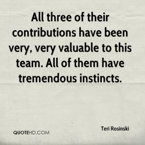 Teri Rosinski  - All three of their contributions have been very, very valuable to this team. All of them have tremendous instincts.