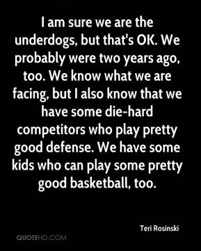 I am sure we are the underdogs, but that's OK. We probably were two years ago, too. We know what we are facing, but I also know that we have some die-hard competitors who play pretty good defense. We have some kids who can play some pretty good basketball, too.