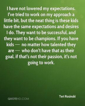 I have not lowered my expectations. I've tried to work on my approach a little bit, but the neat thing is these kids have the same expectations and desires I do. They want to be successful, and they want to be champions. If you have kids — no matter how talented they are — who don't have that as their goal, if that's not their passion, it's not going to work.
