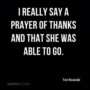 Teri Rosinski  - I really say a prayer of thanks and that she was able to go.