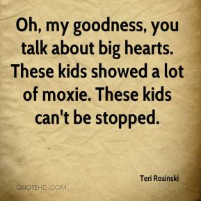 Oh, my goodness, you talk about big hearts. These kids showed a lot of moxie. These kids can't be stopped.
