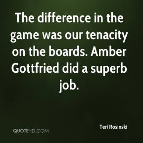 Teri Rosinski  - The difference in the game was our tenacity on the boards. Amber Gottfried did a superb job.