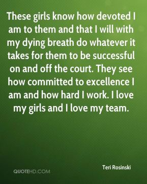 These girls know how devoted I am to them and that I will with my dying breath do whatever it takes for them to be successful on and off the court. They see how committed to excellence I am and how hard I work. I love my girls and I love my team.