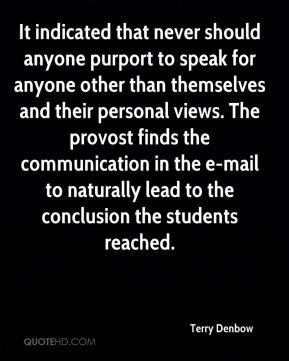 It indicated that never should anyone purport to speak for anyone other than themselves and their personal views. The provost finds the communication in the e-mail to naturally lead to the conclusion the students reached.
