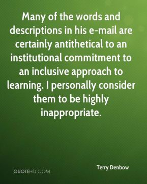Many of the words and descriptions in his e-mail are certainly antithetical to an institutional commitment to an inclusive approach to learning. I personally consider them to be highly inappropriate.
