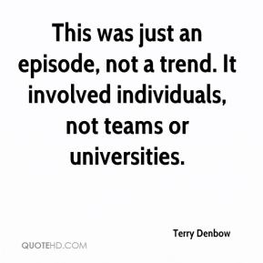 Terry Denbow  - This was just an episode, not a trend. It involved individuals, not teams or universities.