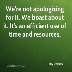 Terry Denbow  - We're not apologizing for it. We boast about it. It's an efficient use of time and resources.