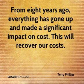 Terry Phillips  - From eight years ago, everything has gone up and made a significant impact on cost. This will recover our costs.