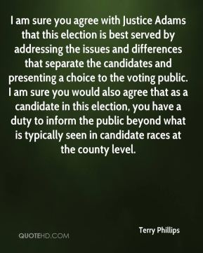 Terry Phillips  - I am sure you agree with Justice Adams that this election is best served by addressing the issues and differences that separate the candidates and presenting a choice to the voting public. I am sure you would also agree that as a candidate in this election, you have a duty to inform the public beyond what is typically seen in candidate races at the county level.
