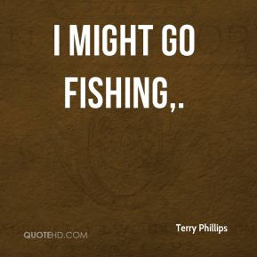 Terry Phillips  - I might go fishing.