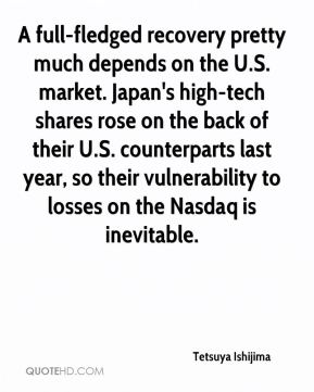 Tetsuya Ishijima  - A full-fledged recovery pretty much depends on the U.S. market. Japan's high-tech shares rose on the back of their U.S. counterparts last year, so their vulnerability to losses on the Nasdaq is inevitable.