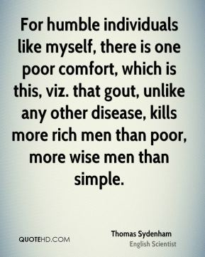 Thomas Sydenham - For humble individuals like myself, there is one poor comfort, which is this, viz. that gout, unlike any other disease, kills more rich men than poor, more wise men than simple.