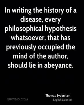 Thomas Sydenham - In writing the history of a disease, every philosophical hypothesis whatsoever, that has previously occupied the mind of the author, should lie in abeyance.