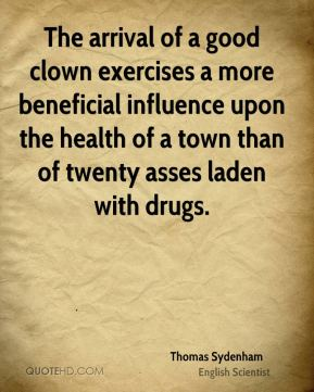Thomas Sydenham - The arrival of a good clown exercises a more beneficial influence upon the health of a town than of twenty asses laden with drugs.