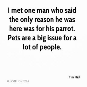 Tim Hall  - I met one man who said the only reason he was here was for his parrot. Pets are a big issue for a lot of people.