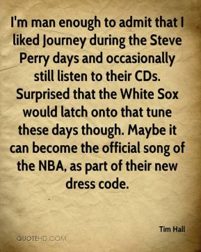 Tim Hall  - I'm man enough to admit that I liked Journey during the Steve Perry days and occasionally still listen to their CDs. Surprised that the White Sox would latch onto that tune these days though. Maybe it can become the official song of the NBA, as part of their new dress code.