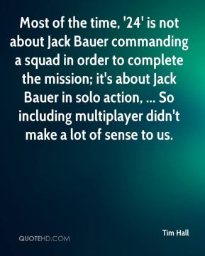 Tim Hall  - Most of the time, '24' is not about Jack Bauer commanding a squad in order to complete the mission; it's about Jack Bauer in solo action, ... So including multiplayer didn't make a lot of sense to us.