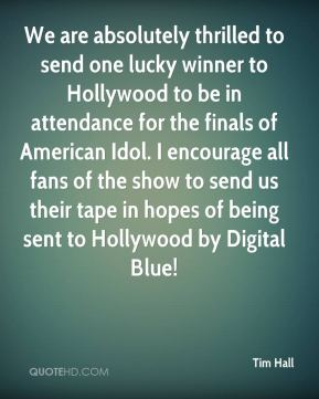 Tim Hall  - We are absolutely thrilled to send one lucky winner to Hollywood to be in attendance for the finals of American Idol. I encourage all fans of the show to send us their tape in hopes of being sent to Hollywood by Digital Blue!