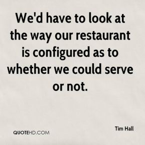 Tim Hall  - We'd have to look at the way our restaurant is configured as to whether we could serve or not.