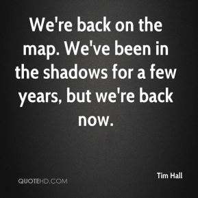 We're back on the map. We've been in the shadows for a few years, but we're back now.