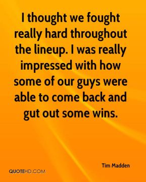 Tim Madden  - I thought we fought really hard throughout the lineup. I was really impressed with how some of our guys were able to come back and gut out some wins.