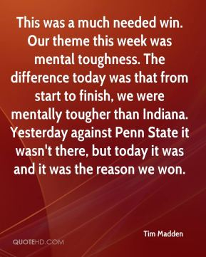 Tim Madden  - This was a much needed win. Our theme this week was mental toughness. The difference today was that from start to finish, we were mentally tougher than Indiana. Yesterday against Penn State it wasn't there, but today it was and it was the reason we won.