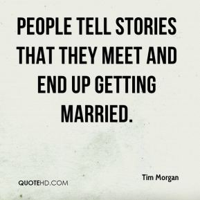 Tim Morgan  - People tell stories that they meet and end up getting married.