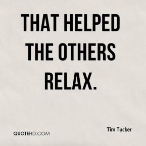 Tim Tucker  - That helped the others relax.