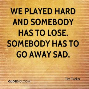 We played hard and somebody has to lose. Somebody has to go away sad.