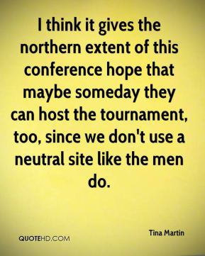 Tina Martin  - I think it gives the northern extent of this conference hope that maybe someday they can host the tournament, too, since we don't use a neutral site like the men do.