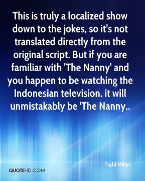 Todd Miller  - This is truly a localized show down to the jokes, so it's not translated directly from the original script. But if you are familiar with 'The Nanny' and you happen to be watching the Indonesian television, it will unmistakably be 'The Nanny.