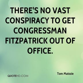 Tom Matzzie  - There's no vast conspiracy to get Congressman Fitzpatrick out of office.