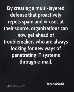 Tom McDonald  - By creating a multi-layered defense that proactively repels spam and viruses at their source, organizations can now get ahead of troublemakers who are always looking for new ways of penetrating IT systems through e-mail.