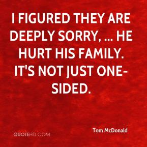 Tom McDonald  - I figured they are deeply sorry, ... He hurt his family. It's not just one-sided.
