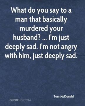 Tom McDonald  - What do you say to a man that basically murdered your husband? ... I'm just deeply sad. I'm not angry with him, just deeply sad.