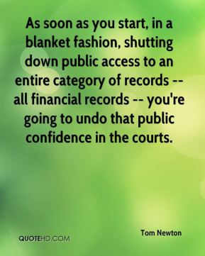 Tom Newton  - As soon as you start, in a blanket fashion, shutting down public access to an entire category of records -- all financial records -- you're going to undo that public confidence in the courts.