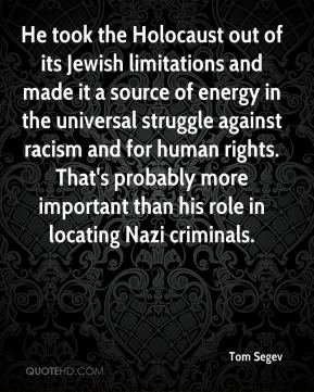 Tom Segev  - He took the Holocaust out of its Jewish limitations and made it a source of energy in the universal struggle against racism and for human rights. That's probably more important than his role in locating Nazi criminals.