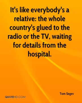 Tom Segev  - It's like everybody's a relative: the whole country's glued to the radio or the TV, waiting for details from the hospital.