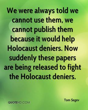 Tom Segev  - We were always told we cannot use them, we cannot publish them because it would help Holocaust deniers. Now suddenly these papers are being released to fight the Holocaust deniers.