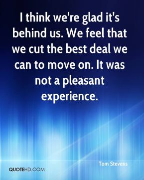 Tom Stevens  - I think we're glad it's behind us. We feel that we cut the best deal we can to move on. It was not a pleasant experience.