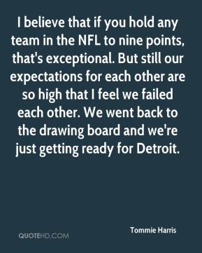 I believe that if you hold any team in the NFL to nine points, that's exceptional. But still our expectations for each other are so high that I feel we failed each other. We went back to the drawing board and we're just getting ready for Detroit.