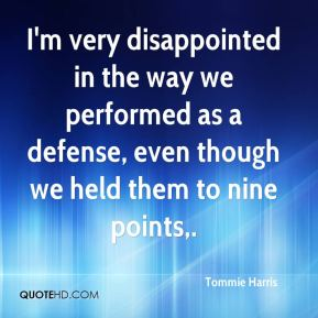Tommie Harris  - I'm very disappointed in the way we performed as a defense, even though we held them to nine points.