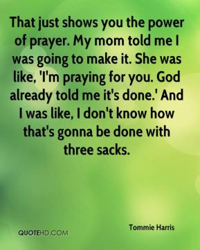 That just shows you the power of prayer. My mom told me I was going to make it. She was like, 'I'm praying for you. God already told me it's done.' And I was like, I don't know how that's gonna be done with three sacks.