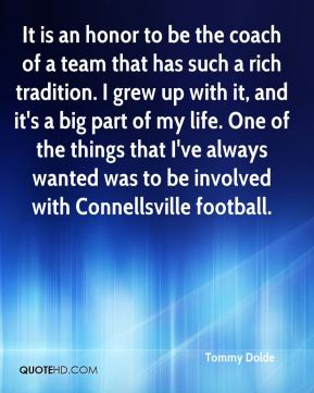 Tommy Dolde  - It is an honor to be the coach of a team that has such a rich tradition. I grew up with it, and it's a big part of my life. One of the things that I've always wanted was to be involved with Connellsville football.