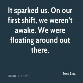 Tony Bina  - It sparked us. On our first shift, we weren't awake. We were floating around out there.