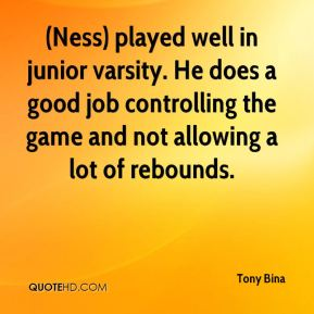 Tony Bina  - (Ness) played well in junior varsity. He does a good job controlling the game and not allowing a lot of rebounds.