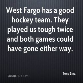 Tony Bina  - West Fargo has a good hockey team. They played us tough twice and both games could have gone either way.