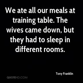 Tony Franklin  - We ate all our meals at training table. The wives came down, but they had to sleep in different rooms.